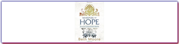 Whispers of Hope by Beth Moore book review: The Scriptures tell us to pray without ceasing, but how in the world do we even start doing it?